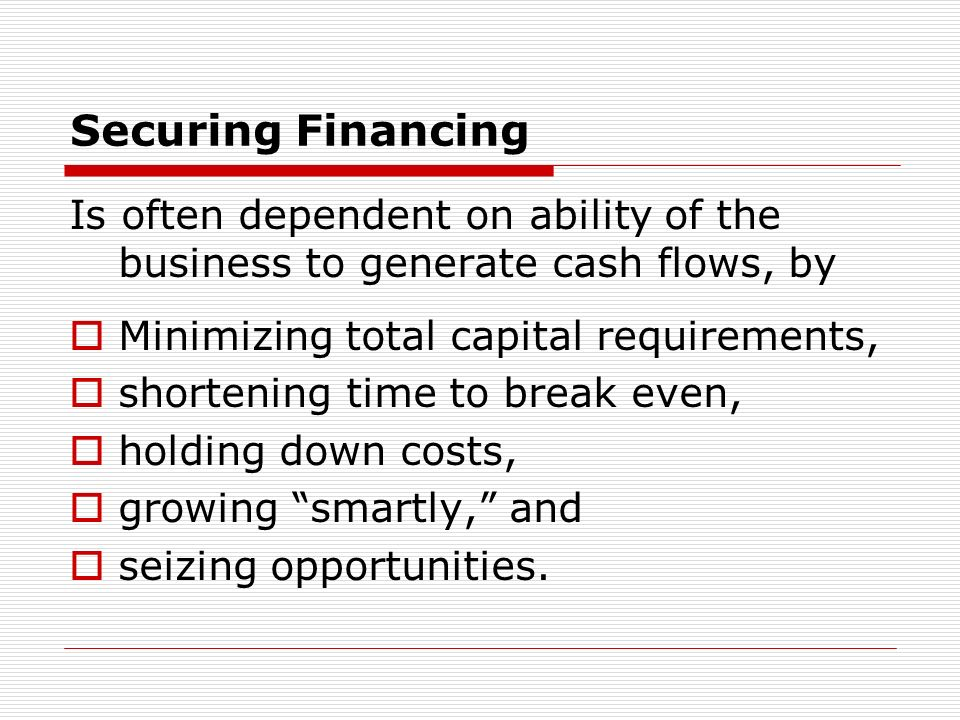 Securing Financing Is often dependent on ability of the business to generate cash flows, by Minimizing total capital requirements, shortening time to break even, holding down costs, growing smartly, and seizing opportunities.