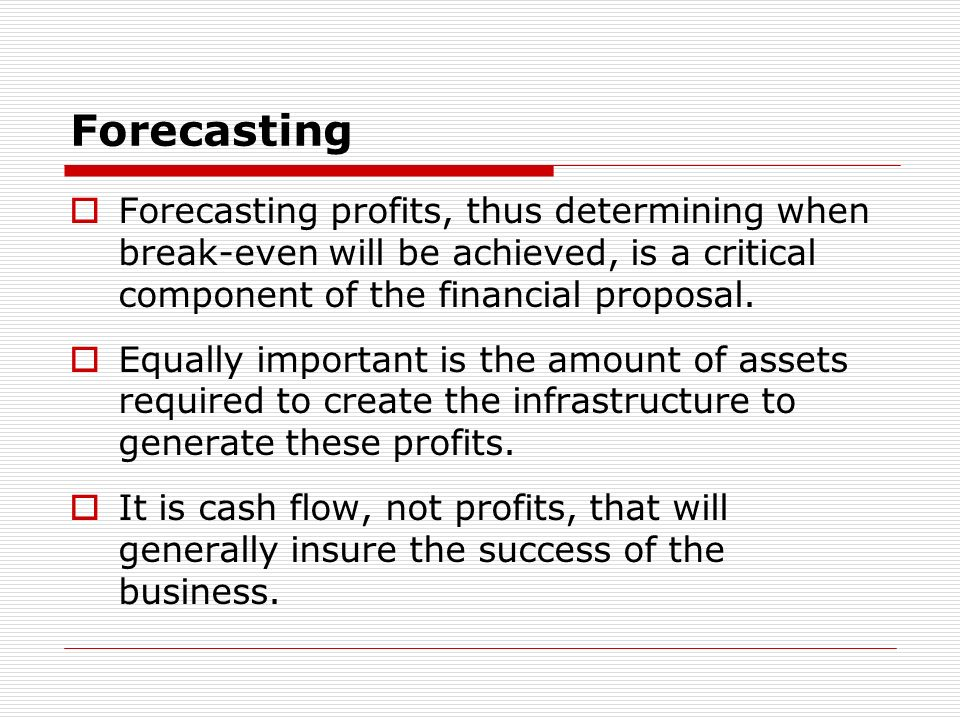 Forecasting Forecasting profits, thus determining when break-even will be achieved, is a critical component of the financial proposal.