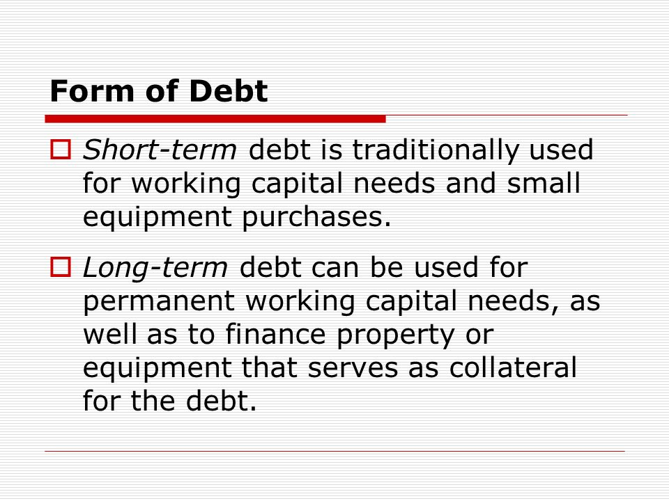 Form of Debt Short-term debt is traditionally used for working capital needs and small equipment purchases.