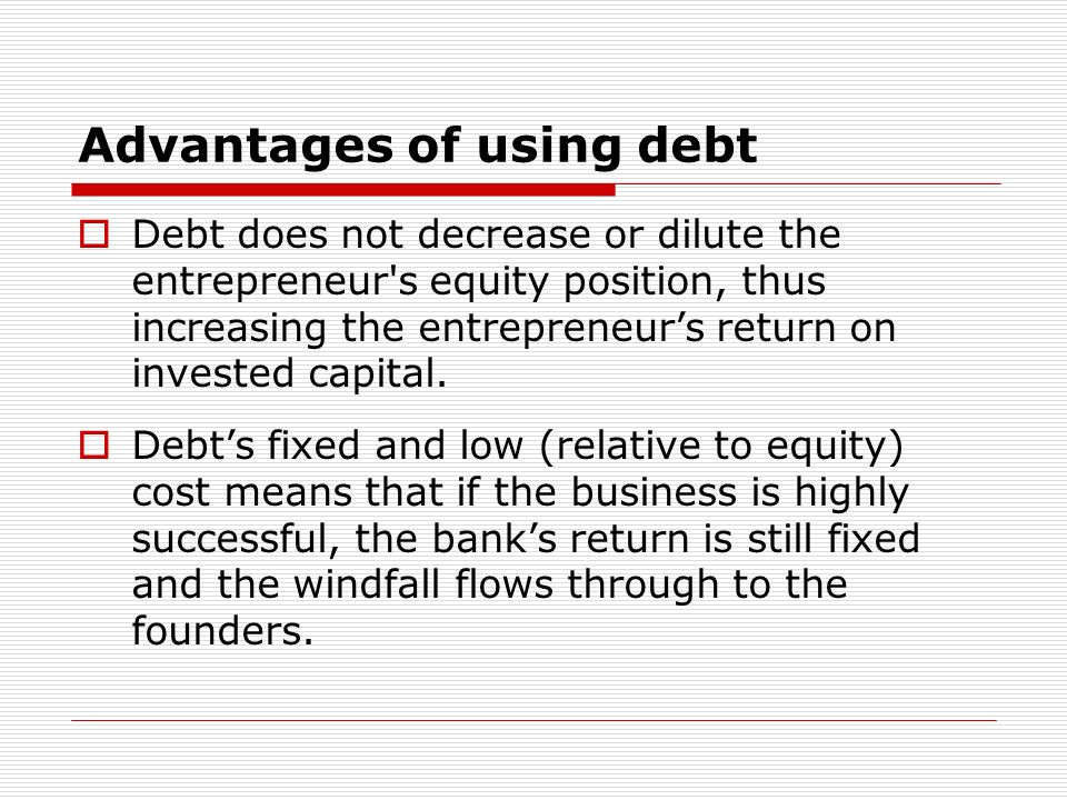 Advantages of using debt Debt does not decrease or dilute the entrepreneur s equity position, thus increasing the entrepreneurs return on invested capital.