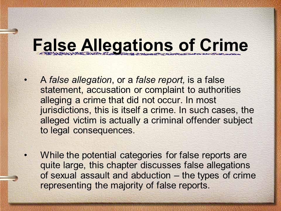 False Allegations of Crime False Allegations of Abduction –False allegations of abduction serve the same purpose as other false reports, including alibi, sympathy, profit, deflection of responsibility, etc.