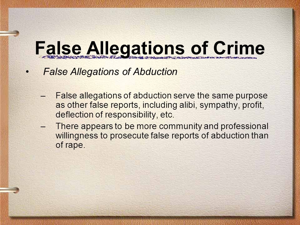 False Allegations of Crime False Allegations of Abduction –False allegations of abduction serve the same purpose as other false reports, including alibi, sympathy, profit, deflection of responsibility, etc.