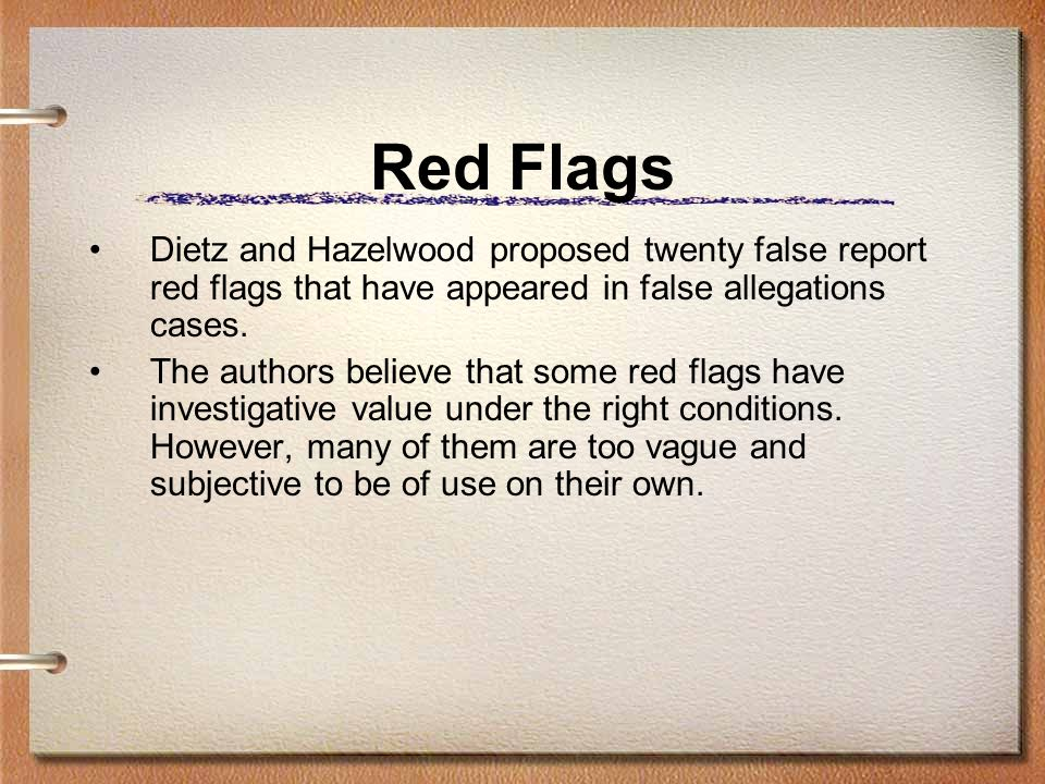 Red Flags Dietz and Hazelwood proposed twenty false report red flags that have appeared in false allegations cases.