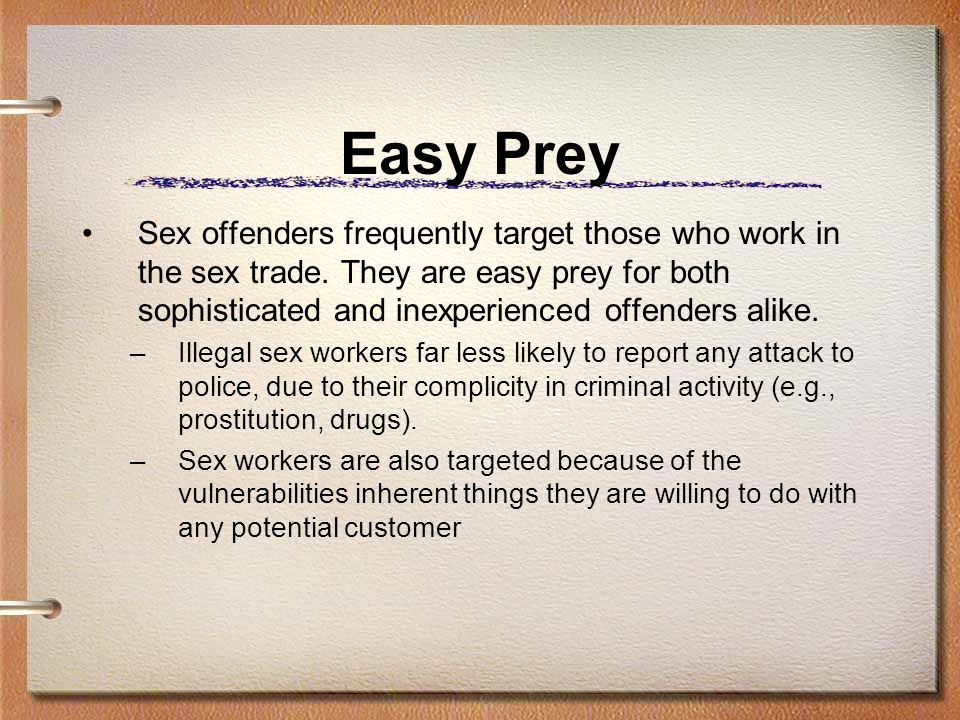 Easy Prey Sex offenders frequently target those who work in the sex trade. They are easy prey for both sophisticated and inexperienced offenders alike