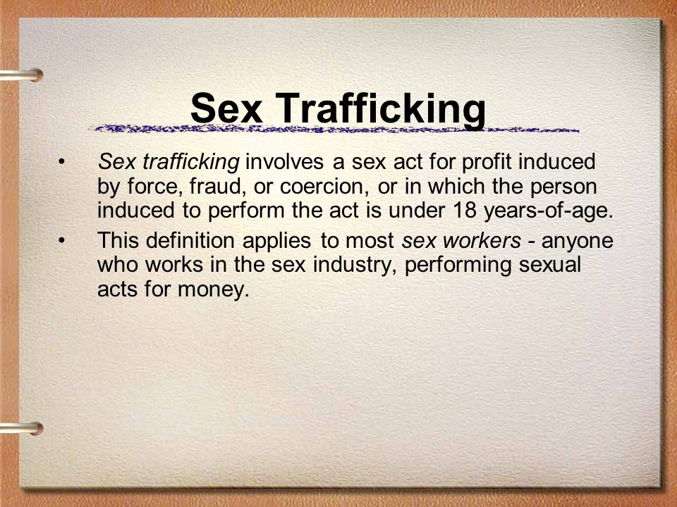 Sex Trafficking Sex trafficking involves a sex act for profit induced by force, fraud, or coercion, or in which the person induced to perform the act
