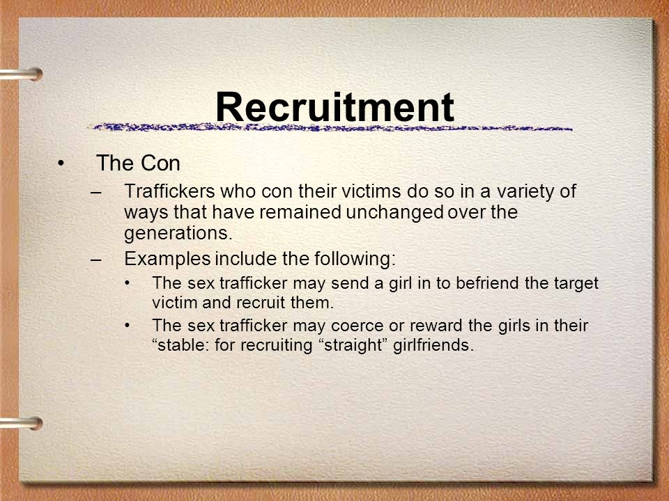 Recruitment The Con –Traffickers who con their victims do so in a variety of ways that have remained unchanged over the generations. –Examples include