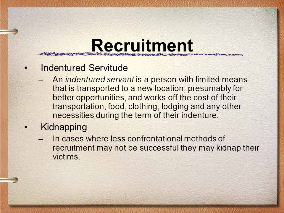 Recruitment Indentured Servitude –An indentured servant is a person with limited means that is transported to a new location, presumably for better op