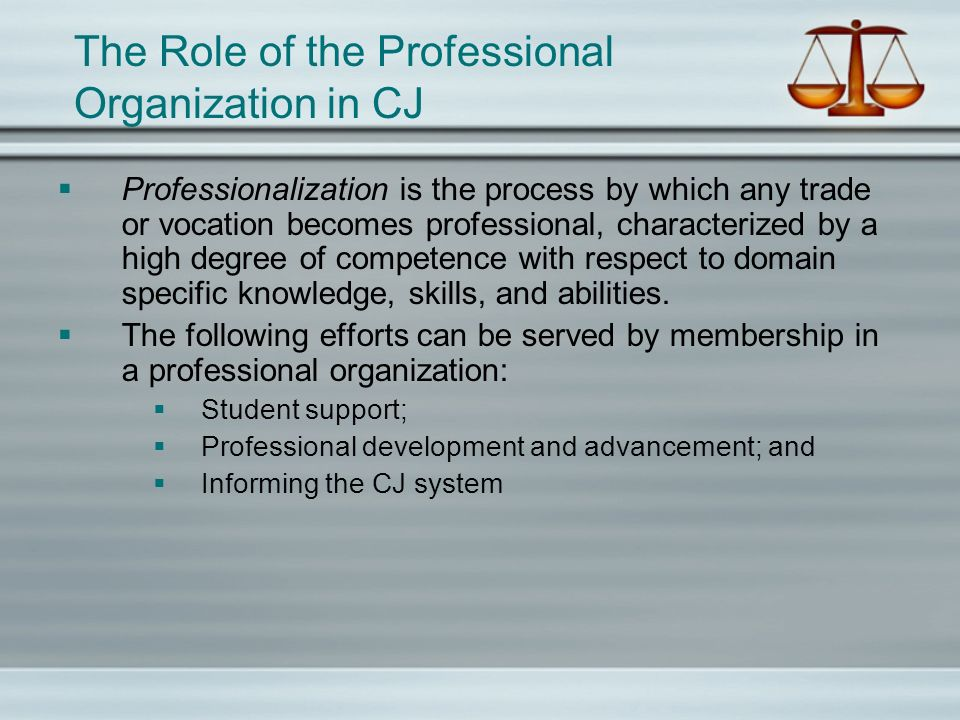 The Role of the Professional Organization in CJ Professionalization is the process by which any trade or vocation becomes professional, characterized by a high degree of competence with respect to domain specific knowledge, skills, and abilities.