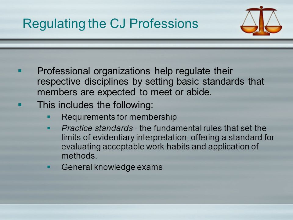 Regulating the CJ Professions Professional organizations help regulate their respective disciplines by setting basic standards that members are expected to meet or abide.