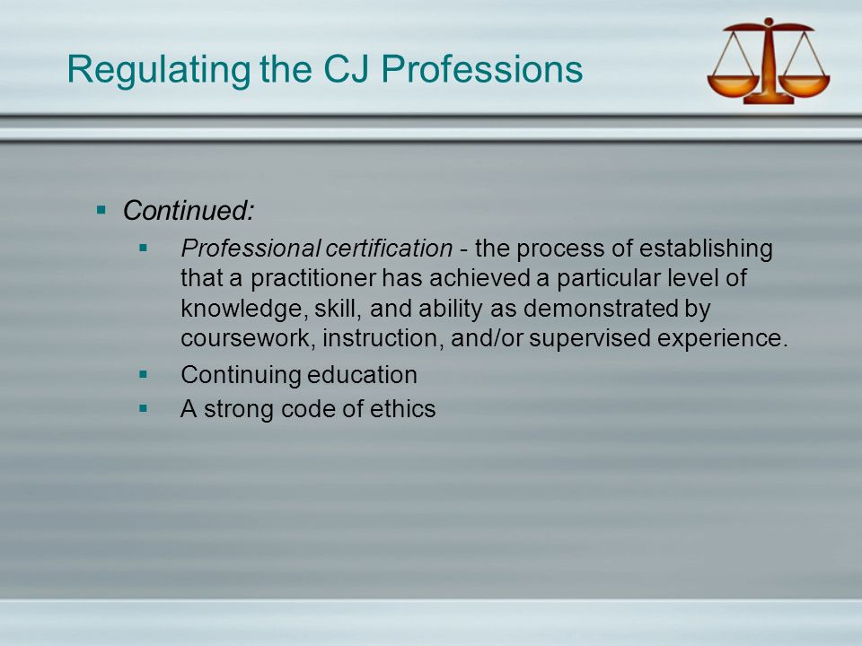 Regulating the CJ Professions Continued: Professional certification - the process of establishing that a practitioner has achieved a particular level of knowledge, skill, and ability as demonstrated by coursework, instruction, and/or supervised experience.