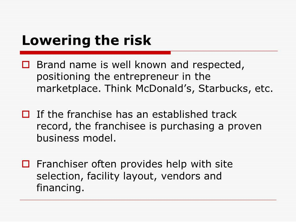 Lowering the risk Brand name is well known and respected, positioning the entrepreneur in the marketplace. Think McDonalds, Starbucks, etc. If the fra