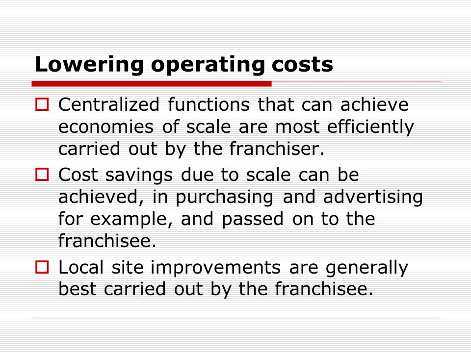 Lowering operating costs Centralized functions that can achieve economies of scale are most efficiently carried out by the franchiser. Cost savings du
