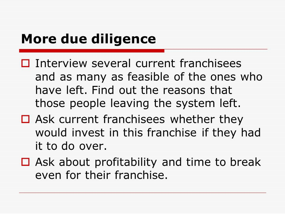 More due diligence Interview several current franchisees and as many as feasible of the ones who have left. Find out the reasons that those people lea