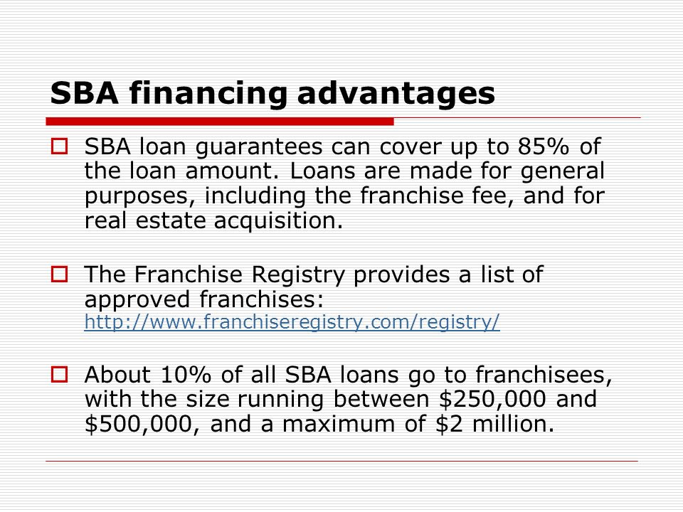 SBA financing advantages SBA loan guarantees can cover up to 85% of the loan amount. Loans are made for general purposes, including the franchise fee,