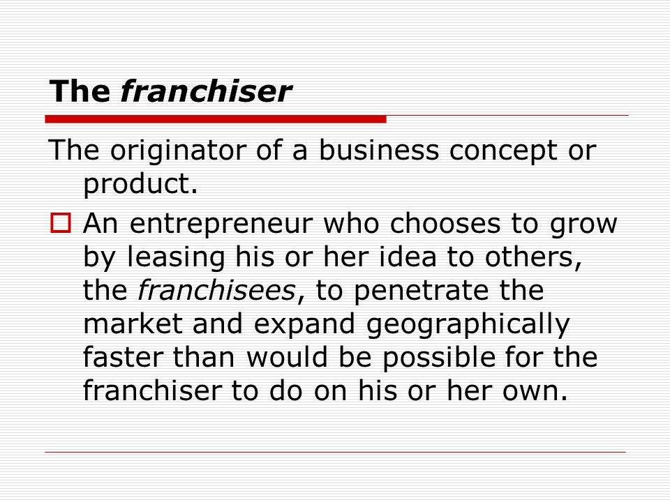 The franchiser The originator of a business concept or product. An entrepreneur who chooses to grow by leasing his or her idea to others, the franchis
