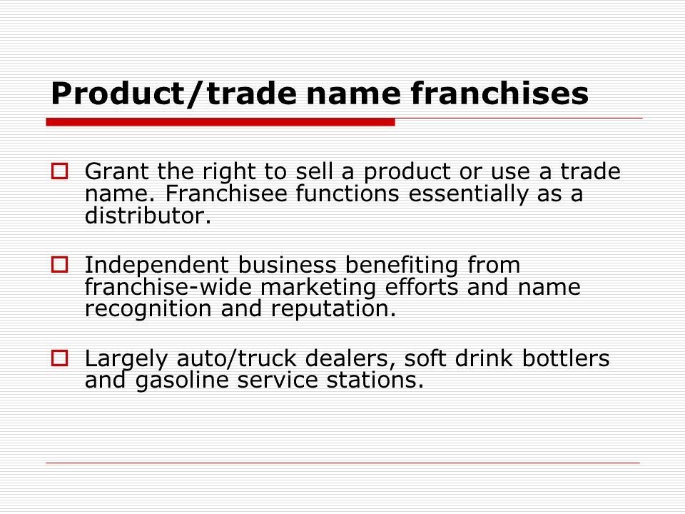 Product/trade name franchises Grant the right to sell a product or use a trade name. Franchisee functions essentially as a distributor. Independent bu