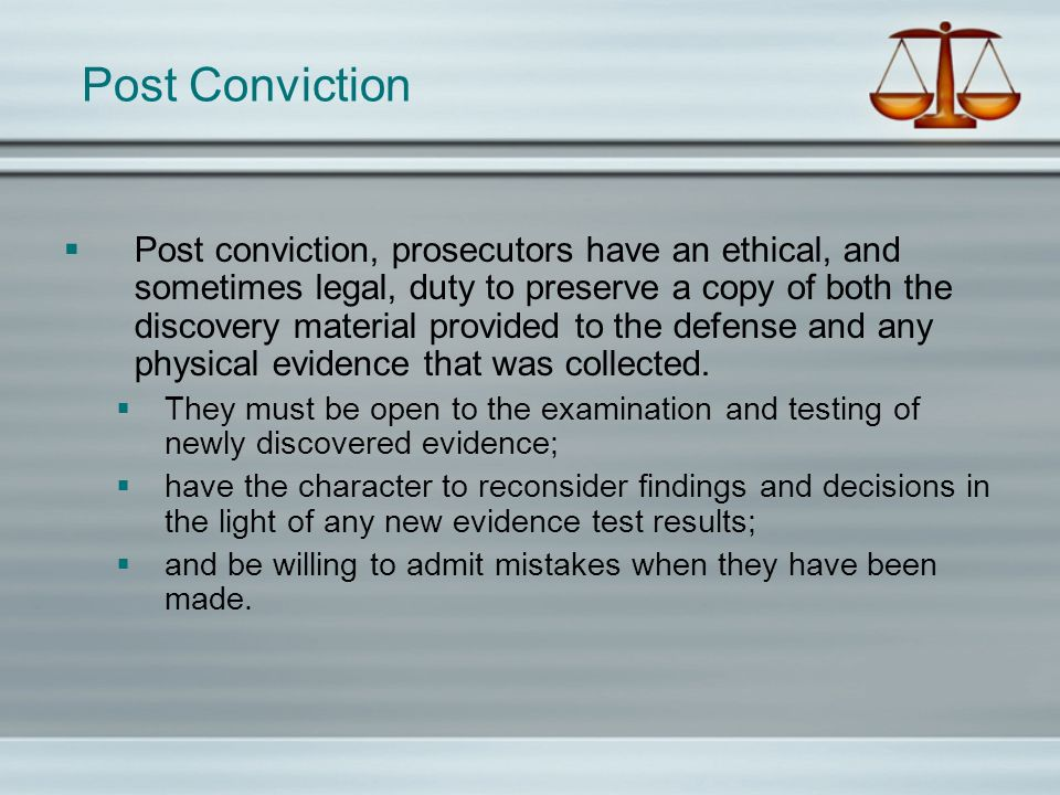 Post Conviction Post conviction, prosecutors have an ethical, and sometimes legal, duty to preserve a copy of both the discovery material provided to