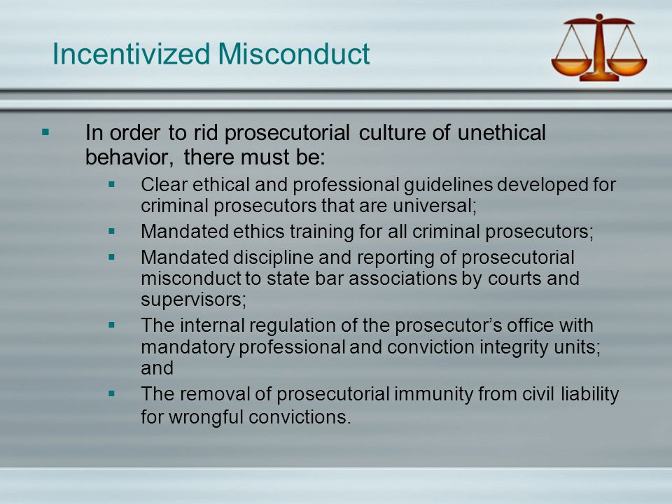 Incentivized Misconduct In order to rid prosecutorial culture of unethical behavior, there must be: Clear ethical and professional guidelines develope