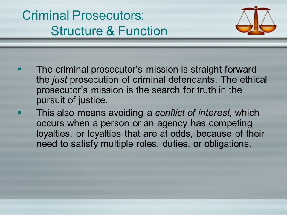 Criminal Prosecutors: Structure & Function The criminal prosecutors mission is straight forward – the just prosecution of criminal defendants. The eth