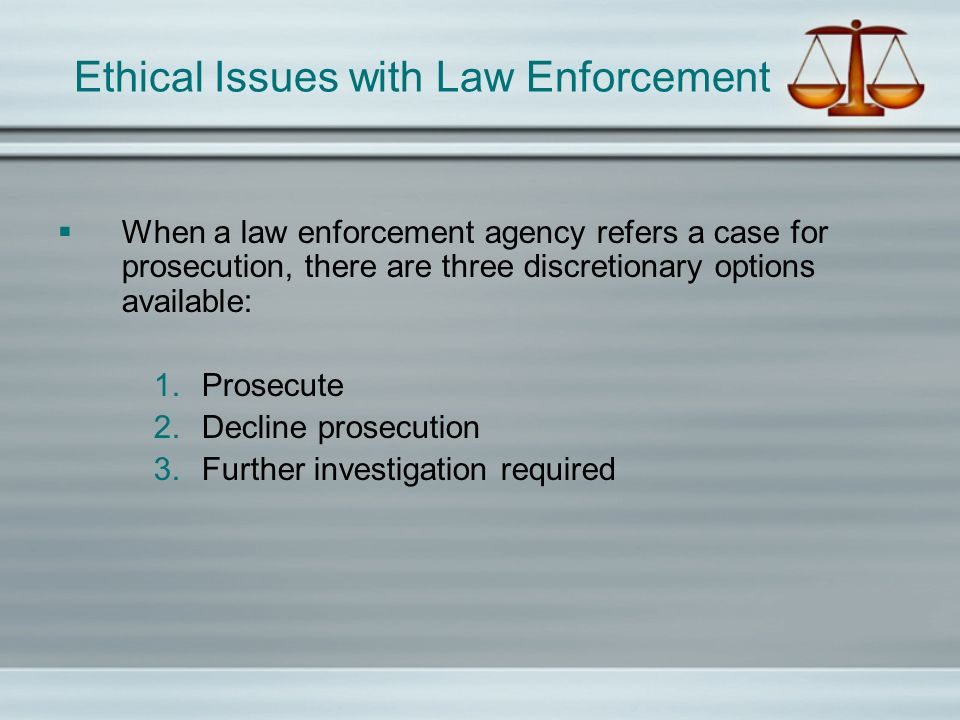 Ethical Issues with Law Enforcement In order for the ethical prosecutor to exercise their discretion properly, and to assess the quality of the investigation that has been conducted, attention must be given to the following legal issues: Reading the case file; Overall investigative quality; Warrants and probable cause; Witness credibility; Officer credibility; and Credibility of forensic evidence and personnel.
