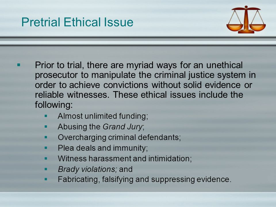 Pretrial Ethical Issue Prior to trial, there are myriad ways for an unethical prosecutor to manipulate the criminal justice system in order to achieve