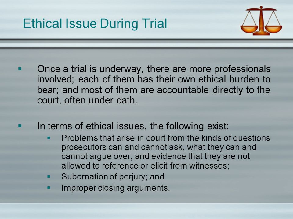 Ethical Issue During Trial Once a trial is underway, there are more professionals involved; each of them has their own ethical burden to bear; and mos