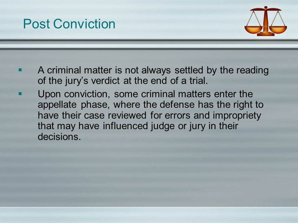Post Conviction A criminal matter is not always settled by the reading of the jurys verdict at the end of a trial. Upon conviction, some criminal matt