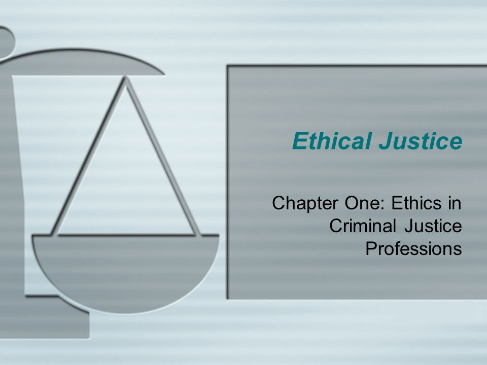 Ethical Justice Chapter One: Ethics in Criminal Justice Professions