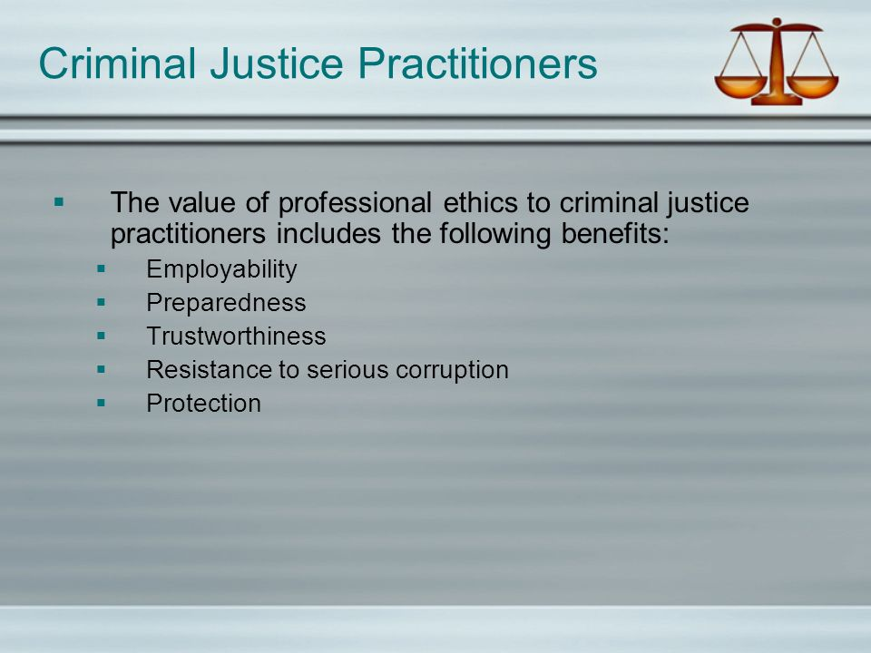 The value of professional ethics to criminal justice practitioners includes the following benefits: Employability Preparedness Trustworthiness Resista