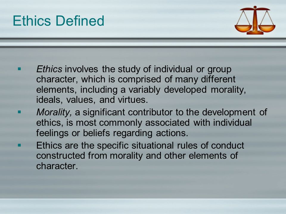 Ethics Defined Ethics involves the study of individual or group character, which is comprised of many different elements, including a variably develop