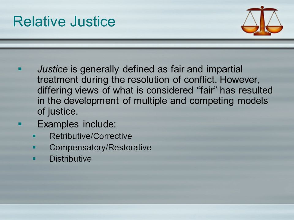 Relative Justice Justice is generally defined as fair and impartial treatment during the resolution of conflict. However, differing views of what is c