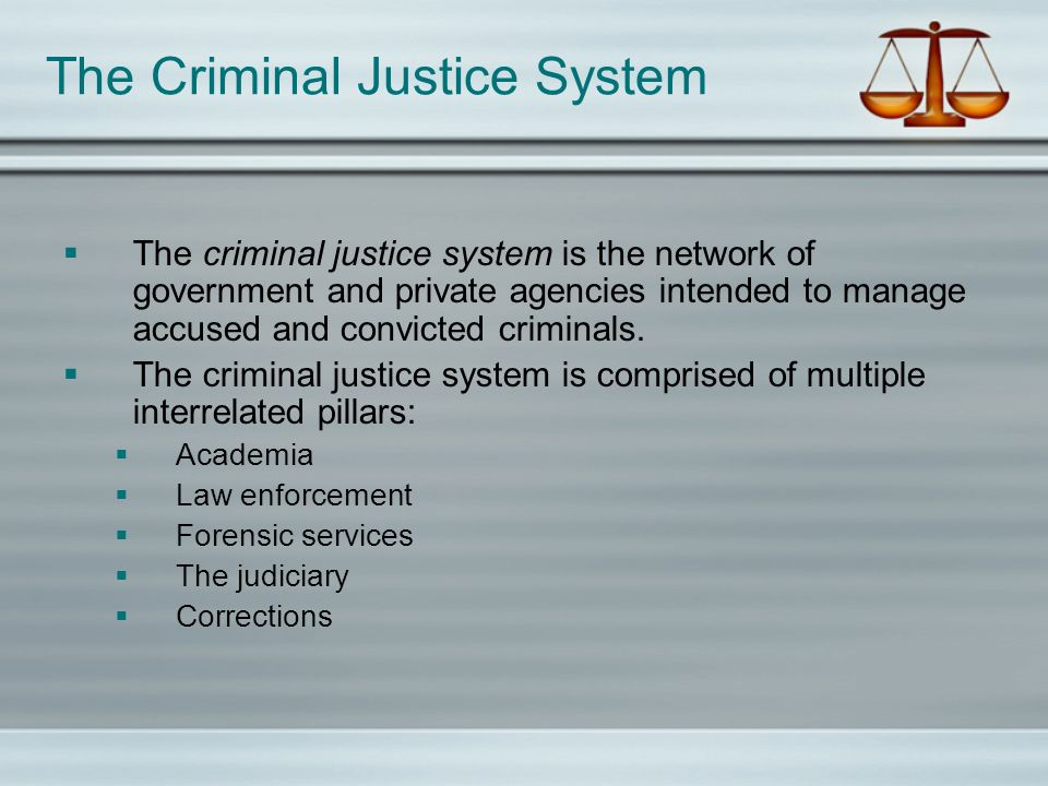 The criminal justice system is the network of government and private agencies intended to manage accused and convicted criminals. The criminal justice