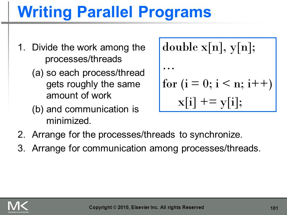 101 Writing Parallel Programs Copyright © 2010, Elsevier Inc. All rights Reserved double x[n], y[n]; … for (i = 0; i < n; i++) x[i] += y[i]; 1.Divide