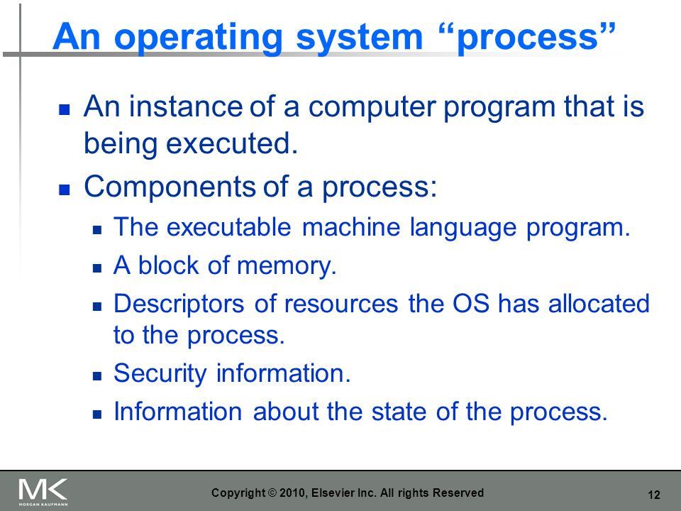 12 An operating system process An instance of a computer program that is being executed. Components of a process: The executable machine language prog