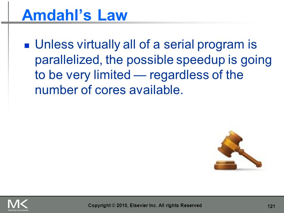 121 Amdahls Law Unless virtually all of a serial program is parallelized, the possible speedup is going to be very limited regardless of the number of