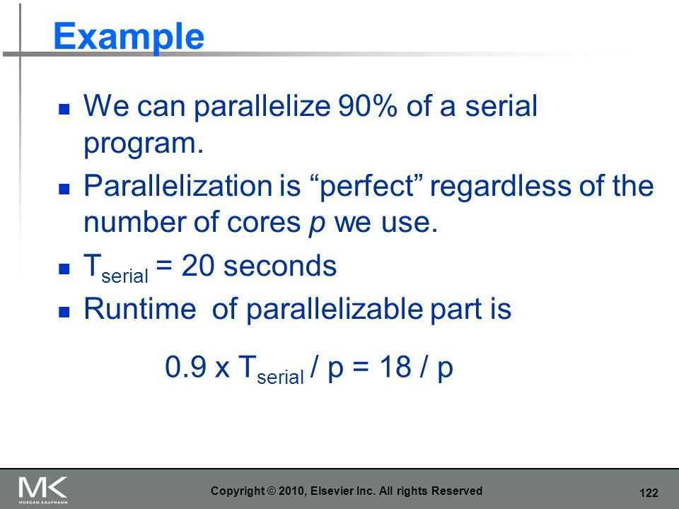 122 Example We can parallelize 90% of a serial program. Parallelization is perfect regardless of the number of cores p we use. T serial = 20 seconds R