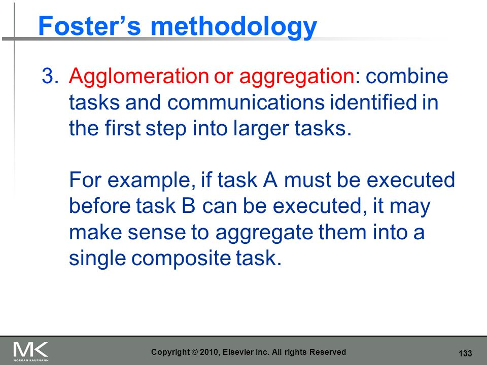 133 Fosters methodology 3.Agglomeration or aggregation: combine tasks and communications identified in the first step into larger tasks. For example,
