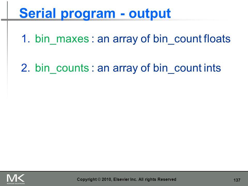 137 Serial program - output 1.bin_maxes : an array of bin_count floats 2.bin_counts : an array of bin_count ints Copyright © 2010, Elsevier Inc. All r