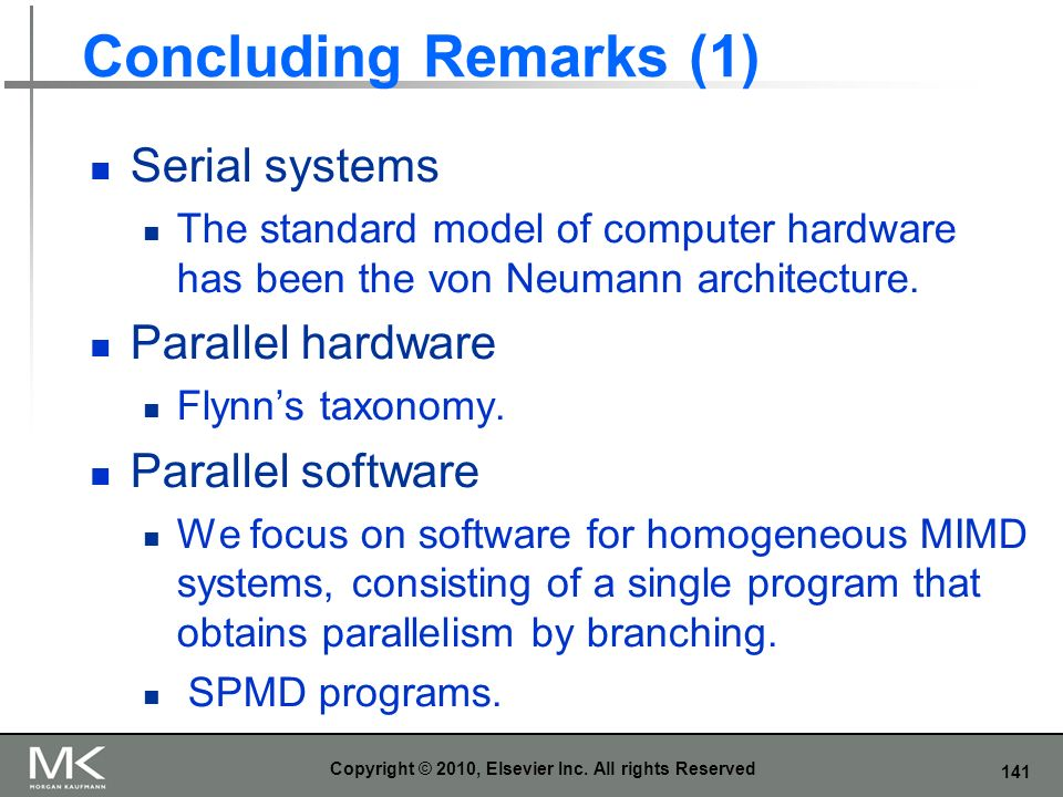141 Concluding Remarks (1) Serial systems The standard model of computer hardware has been the von Neumann architecture. Parallel hardware Flynns taxo