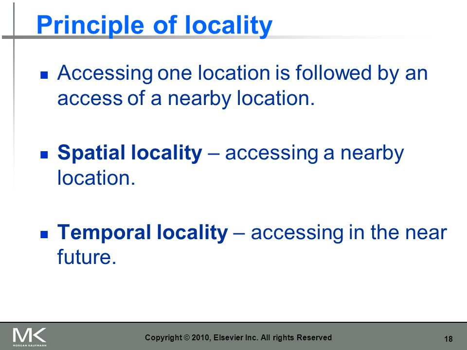 18 Principle of locality Accessing one location is followed by an access of a nearby location. Spatial locality – accessing a nearby location. Tempora