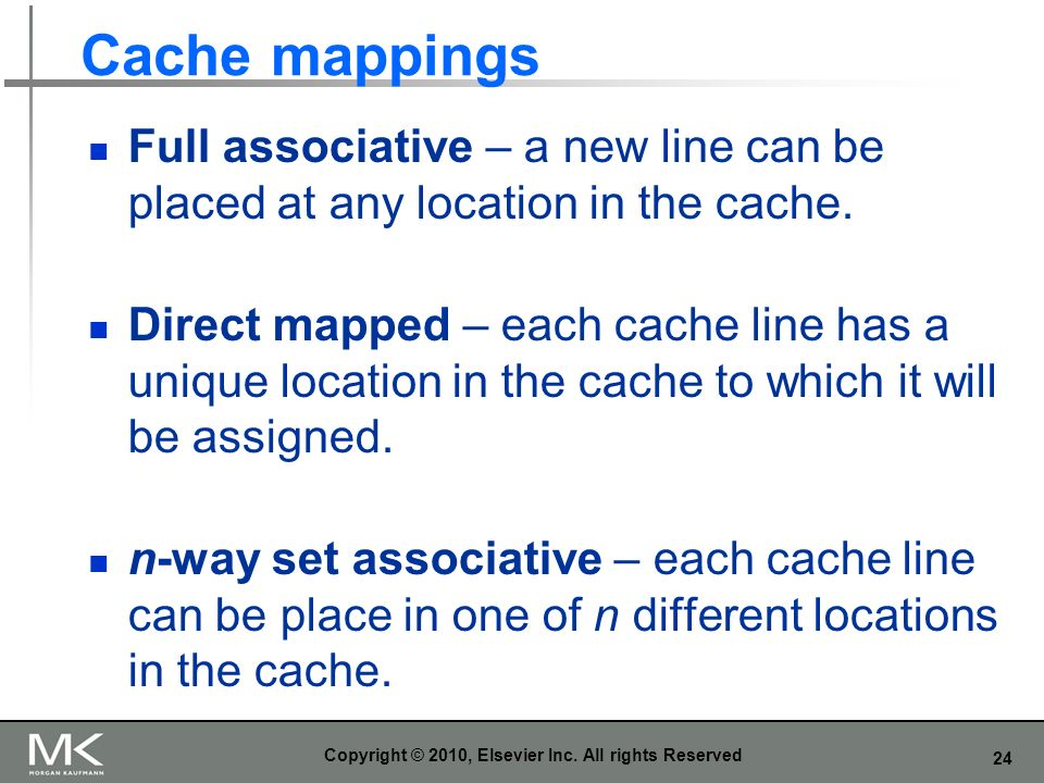 24 Cache mappings Full associative – a new line can be placed at any location in the cache. Direct mapped – each cache line has a unique location in t