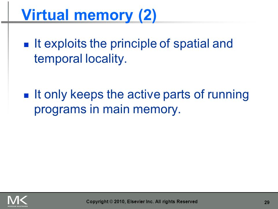 29 Virtual memory (2) It exploits the principle of spatial and temporal locality. It only keeps the active parts of running programs in main memory. C