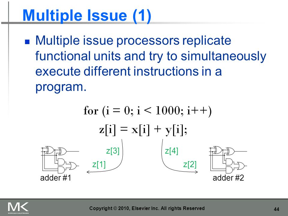 44 Multiple Issue (1) Multiple issue processors replicate functional units and try to simultaneously execute different instructions in a program. Copy