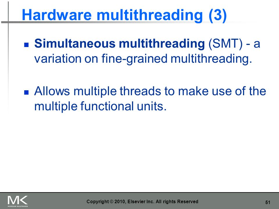 51 Hardware multithreading (3) Simultaneous multithreading (SMT) - a variation on fine-grained multithreading. Allows multiple threads to make use of
