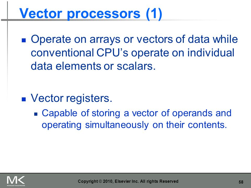58 Vector processors (1) Operate on arrays or vectors of data while conventional CPUs operate on individual data elements or scalars. Vector registers