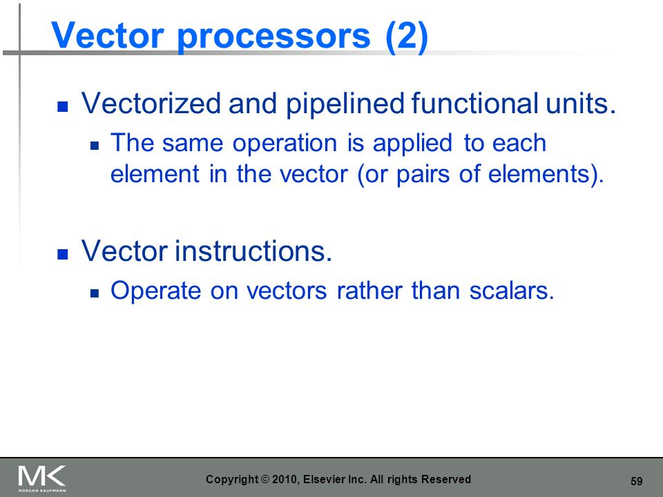 59 Vector processors (2) Vectorized and pipelined functional units. The same operation is applied to each element in the vector (or pairs of elements)