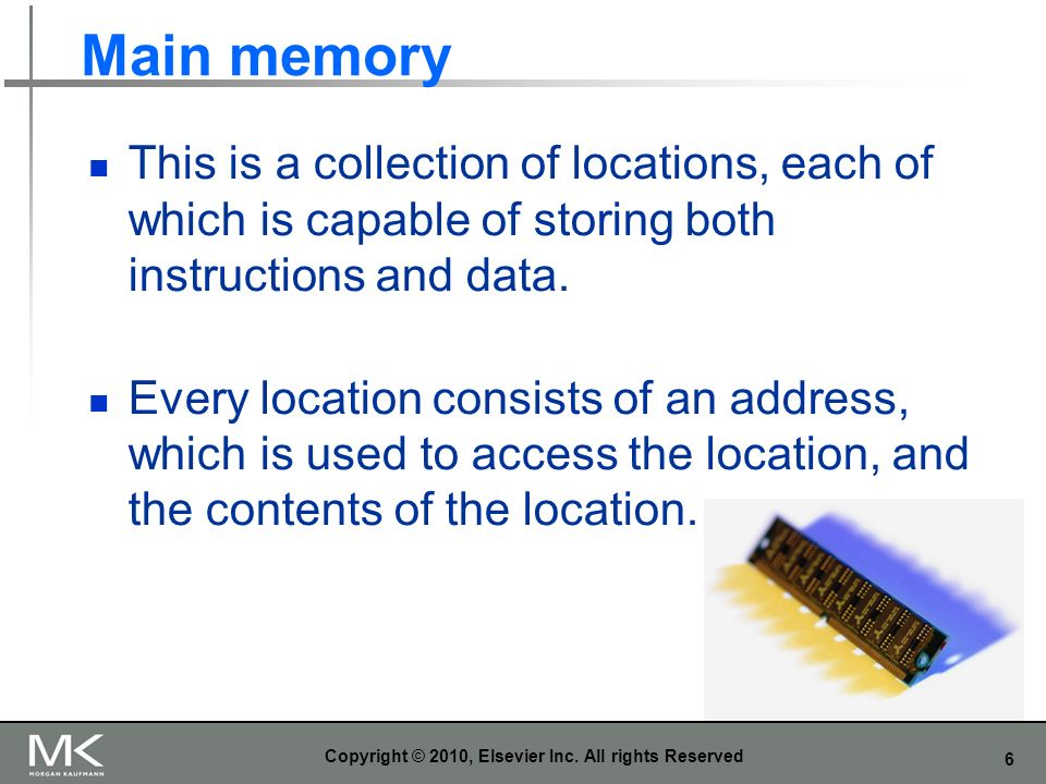 6 Main memory This is a collection of locations, each of which is capable of storing both instructions and data. Every location consists of an address