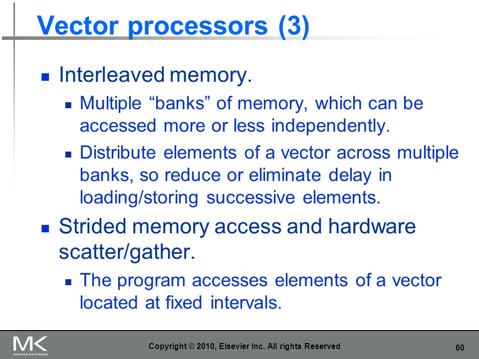 60 Vector processors (3) Interleaved memory. Multiple banks of memory, which can be accessed more or less independently. Distribute elements of a vect