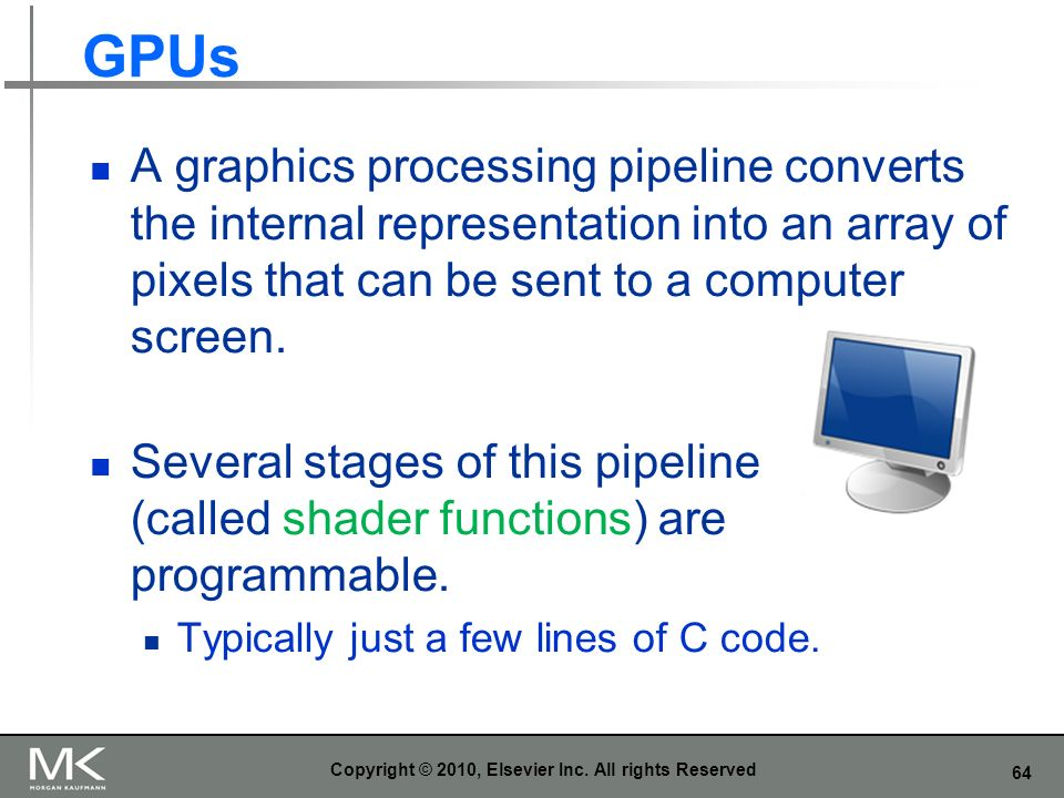 64 GPUs A graphics processing pipeline converts the internal representation into an array of pixels that can be sent to a computer screen. Several sta