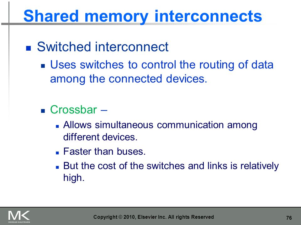 76 Shared memory interconnects Switched interconnect Uses switches to control the routing of data among the connected devices. Crossbar – Allows simul